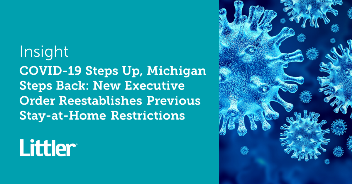 Covid 19 Steps Up Michigan Steps Back New Executive Order Reestablishes Previous Stay At Home Restrictions Littler Mendelson P C